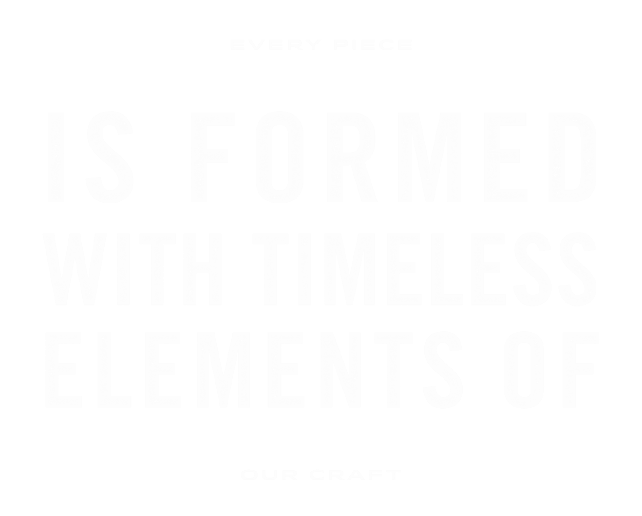 Every piece is formed with elements of our craft