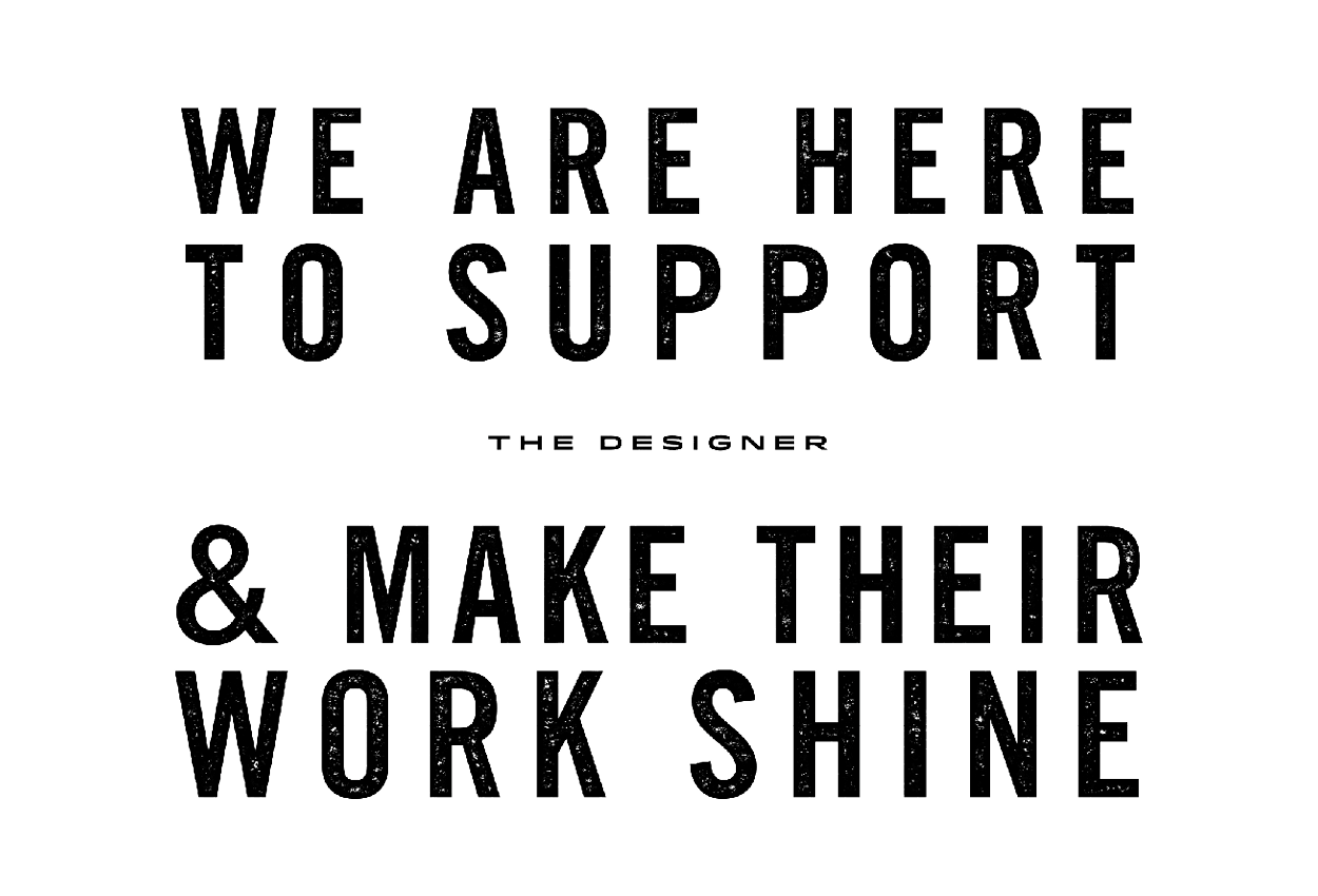 We are here to support the designer and make their work shine